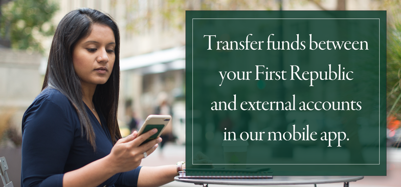 Transfer funds between your First Republic and external accounts in our mobile app.