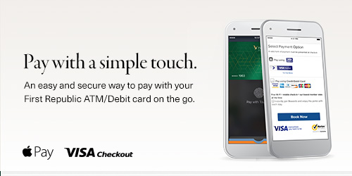 Pay with a simple touch by using either Apple Pay or Visa Checkout. Easy and secure with your First Republic Bank ATM/Debit card.